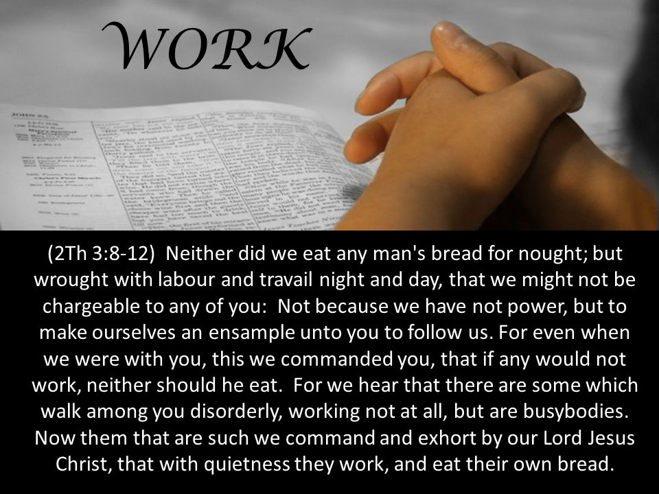 WORK (2Th 3:8-12) Neither did we eat any man s bread for nought; but wrought with labour and travail night and day, that we might not be chargeable to any of you: Not because we have not power, but to make ourselves an ensample unto you to follow us.