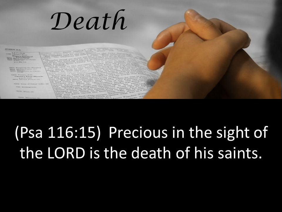 Death (Psa 116:15) Precious in the sight of the LORD is the death of his saints.