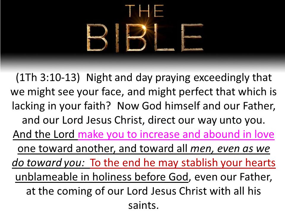 (1Th 3:10-13) Night and day praying exceedingly that we might see your face, and might perfect that which is lacking in your faith.