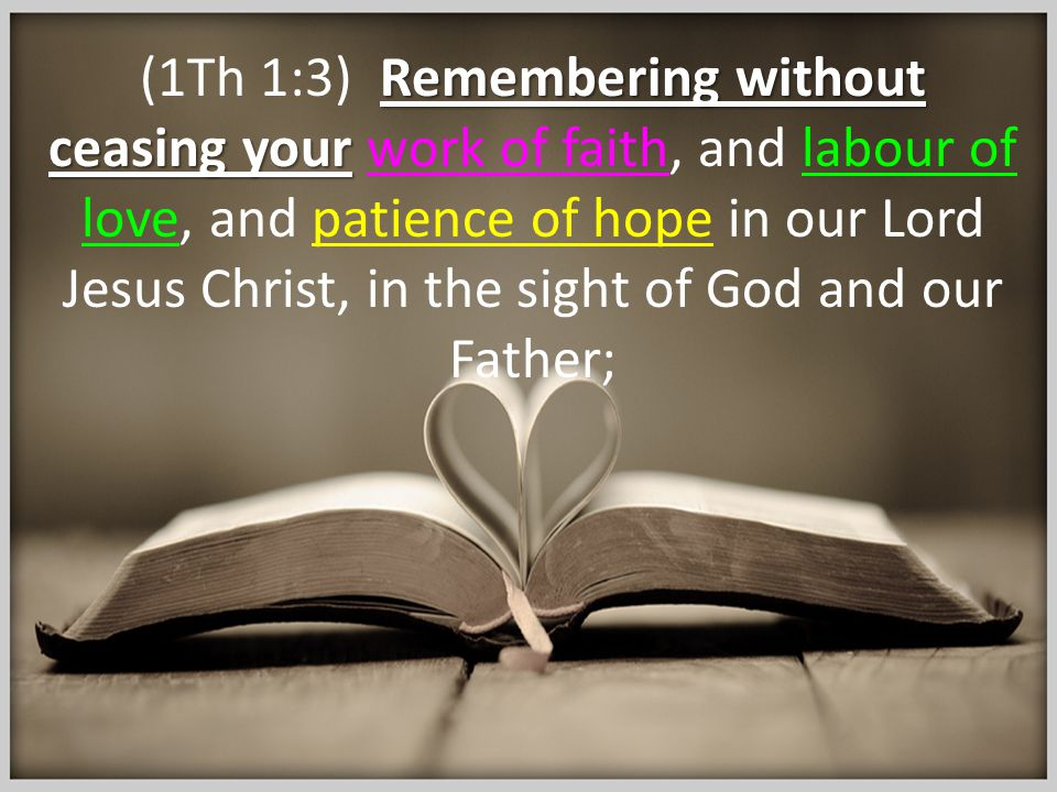 Remembering without ceasing your (1Th 1:3) Remembering without ceasing your work of faith, and labour of love, and patience of hope in our Lord Jesus Christ, in the sight of God and our Father;