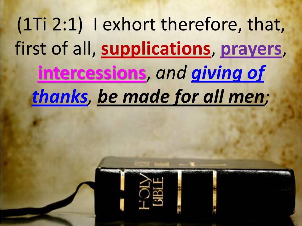 intercessions (1Ti 2:1) I exhort therefore, that, first of all, supplications, prayers, intercessions, and giving of thanks, be made for all men;
