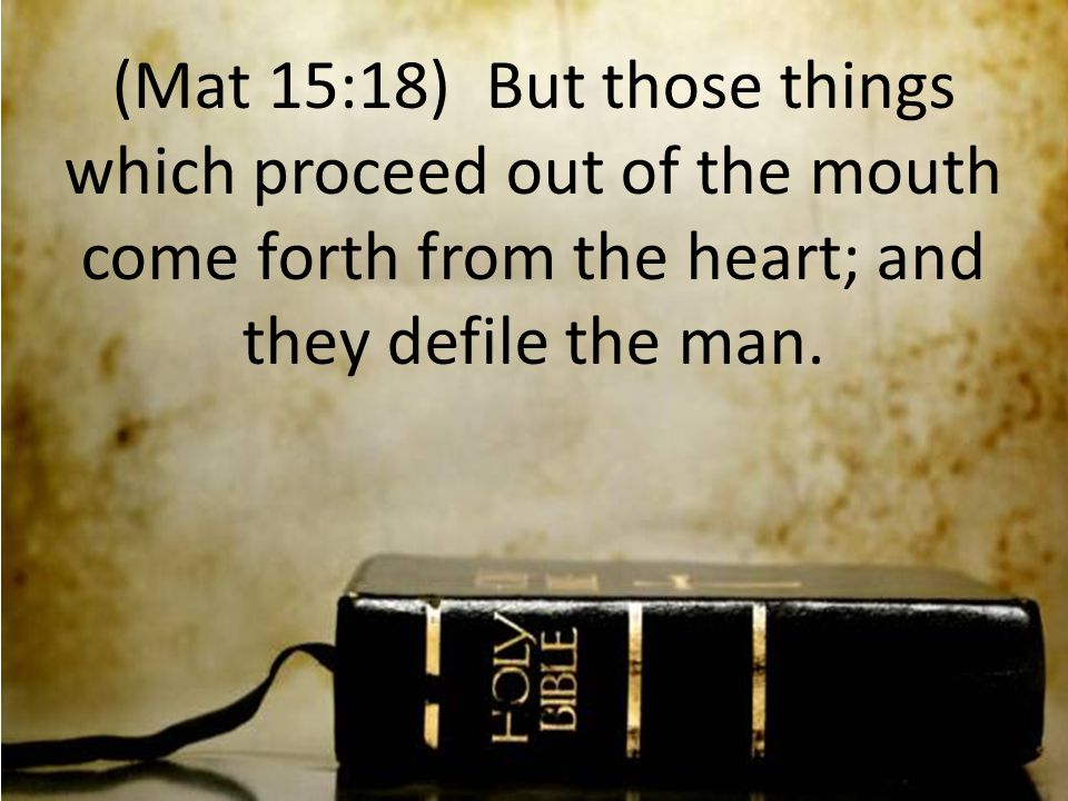 (Mat 15:18) But those things which proceed out of the mouth come forth from the heart; and they defile the man.