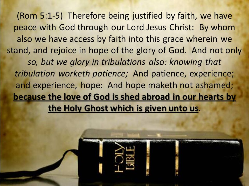 because the love of God is shed abroad in our hearts by the Holy Ghost which is given unto us (Rom 5:1-5) Therefore being justified by faith, we have peace with God through our Lord Jesus Christ: By whom also we have access by faith into this grace wherein we stand, and rejoice in hope of the glory of God.