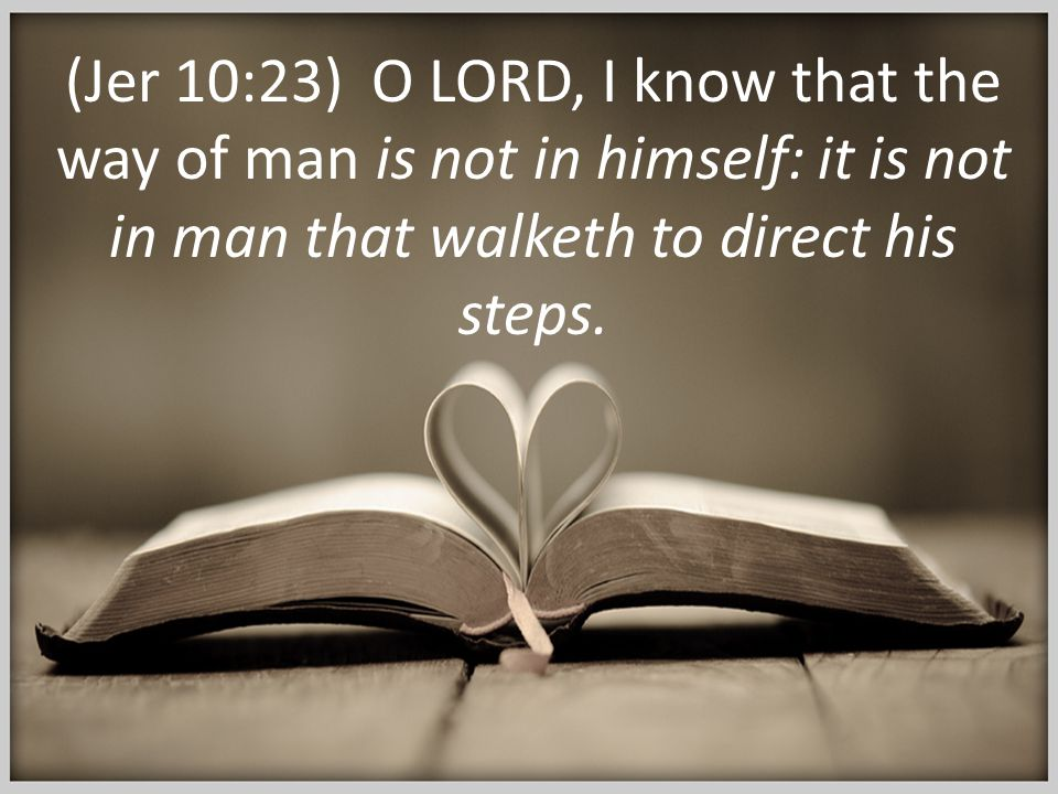 (Jer 10:23) O LORD, I know that the way of man is not in himself: it is not in man that walketh to direct his steps.