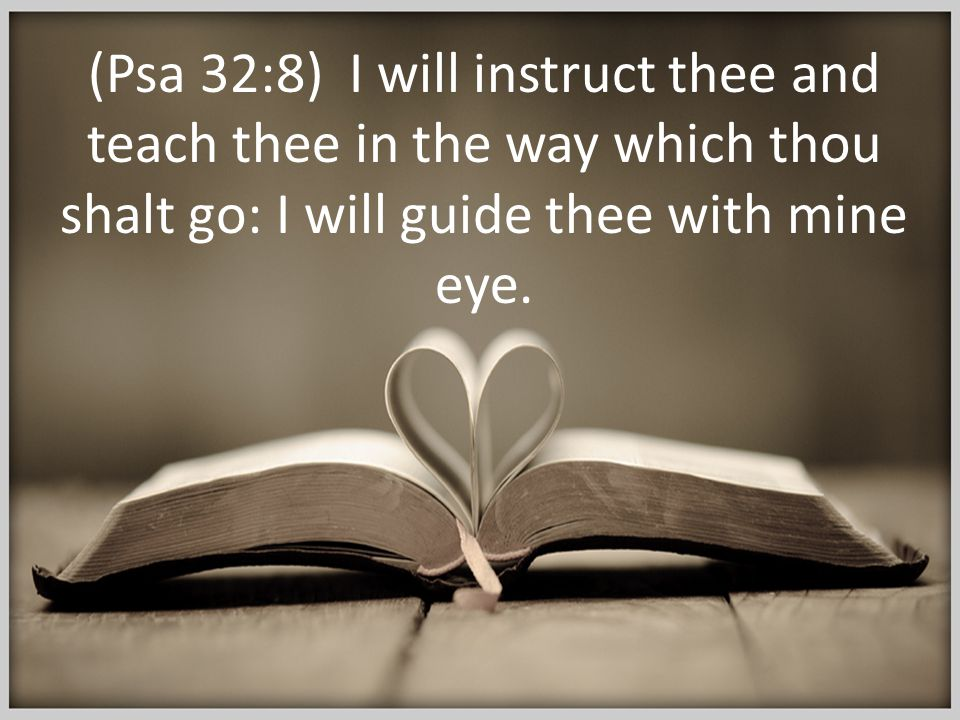 (Psa 32:8) I will instruct thee and teach thee in the way which thou shalt go: I will guide thee with mine eye.