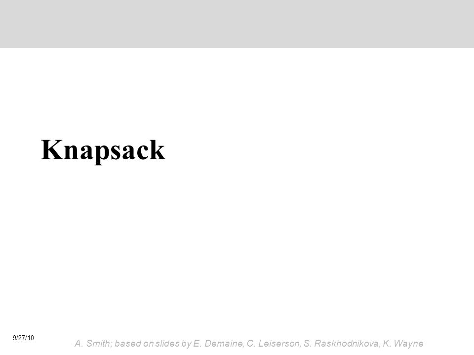 Knapsack 9/27/10 A. Smith; based on slides by E. Demaine, C. Leiserson, S. Raskhodnikova, K. Wayne