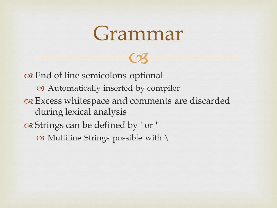   End of line semicolons optional  Automatically inserted by compiler  Excess whitespace and comments are discarded during lexical analysis  Strings can be defined by or  Multiline Strings possible with \ Grammar