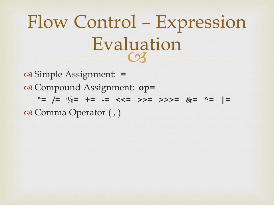   Simple Assignment: =  Compound Assignment: op= *= /= %= += -= >= >>>= &= ^= |=  Comma Operator (, ) Flow Control – Expression Evaluation