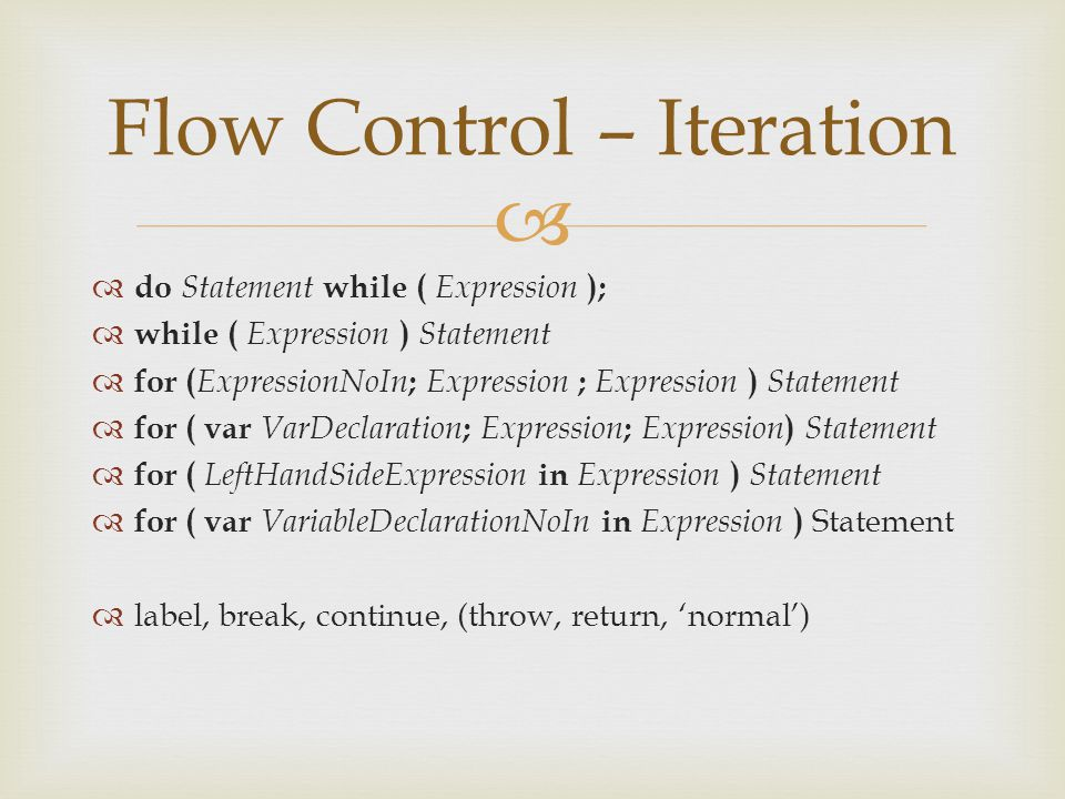   do Statement while ( Expression );  while ( Expression ) Statement  for ( ExpressionNoIn ; Expression ; Expression ) Statement  for ( var VarDeclaration ; Expression ; Expression ) Statement  for ( LeftHandSideExpression in Expression ) Statement  for ( var VariableDeclarationNoIn in Expression ) Statement  label, break, continue, (throw, return, 'normal') Flow Control – Iteration