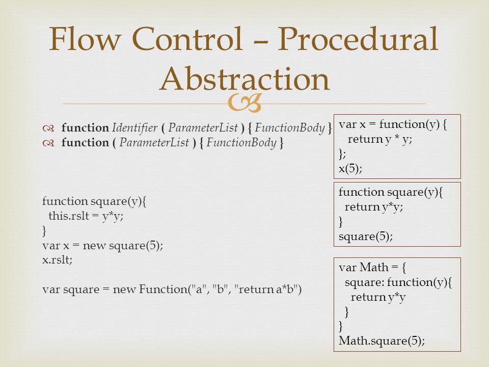   function Identifier ( ParameterList ) { FunctionBody }  function ( ParameterList ) { FunctionBody } function square(y){ this.rslt = y*y; } var x = new square(5); x.rslt; var square = new Function( a , b , return a*b ) Flow Control – Procedural Abstraction var x = function(y) { return y * y; }; x(5); function square(y){ return y*y; } square(5); var Math = { square: function(y){ return y*y } Math.square(5);
