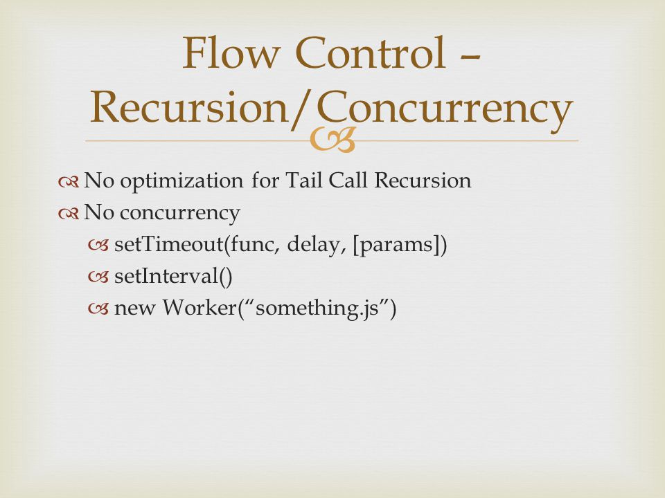 "  No optimization for Tail Call Recursion  No concurrency  setTimeout(func, delay, [params])  setInterval()  new Worker(""something.js"") Flow Con"
