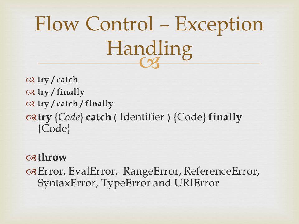   try / catch  try / finally  try / catch / finally  try { Code } catch ( Identifier ) {Code} finally {Code}  throw  Error, EvalError, RangeError, ReferenceError, SyntaxError, TypeError and URIError Flow Control – Exception Handling
