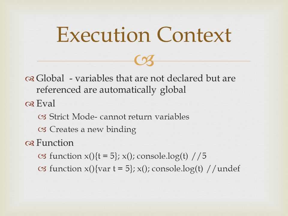   Global - variables that are not declared but are referenced are automatically global  Eval  Strict Mode- cannot return variables  Creates a new binding  Function  function x(){t = 5}; x(); console.log(t) //5  function x(){var t = 5}; x(); console.log(t) //undef Execution Context