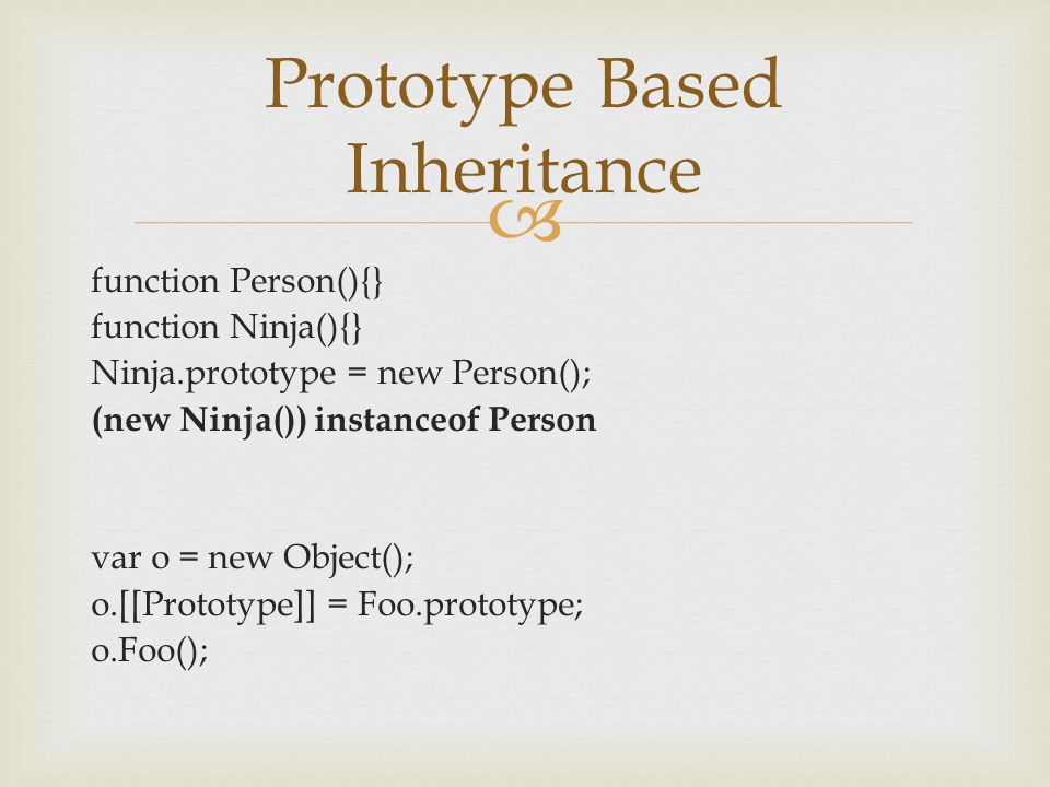 function Person(){} function Ninja(){} Ninja.prototype = new Person(); (new Ninja()) instanceof Person var o = new Object(); o.[[Prototype]] = Foo.prototype; o.Foo(); Prototype Based Inheritance