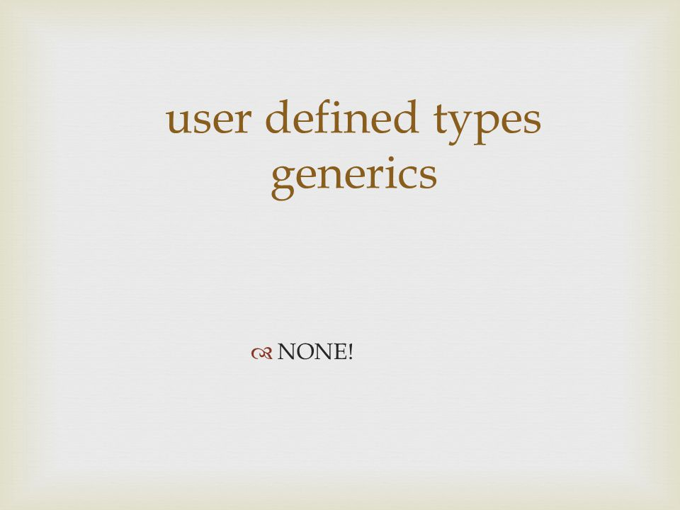 user defined types generics  NONE!