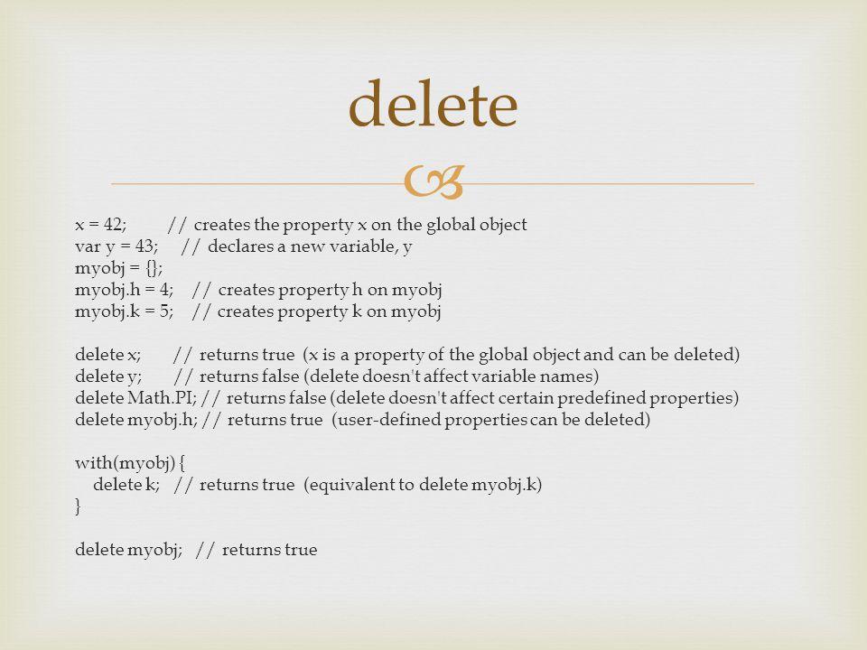  x = 42; // creates the property x on the global object var y = 43; // declares a new variable, y myobj = {}; myobj.h = 4; // creates property h on myobj myobj.k = 5; // creates property k on myobj delete x; // returns true (x is a property of the global object and can be deleted) delete y; // returns false (delete doesn t affect variable names) delete Math.PI; // returns false (delete doesn t affect certain predefined properties) delete myobj.h; // returns true (user-defined properties can be deleted) with(myobj) { delete k; // returns true (equivalent to delete myobj.k) } delete myobj; // returns true delete