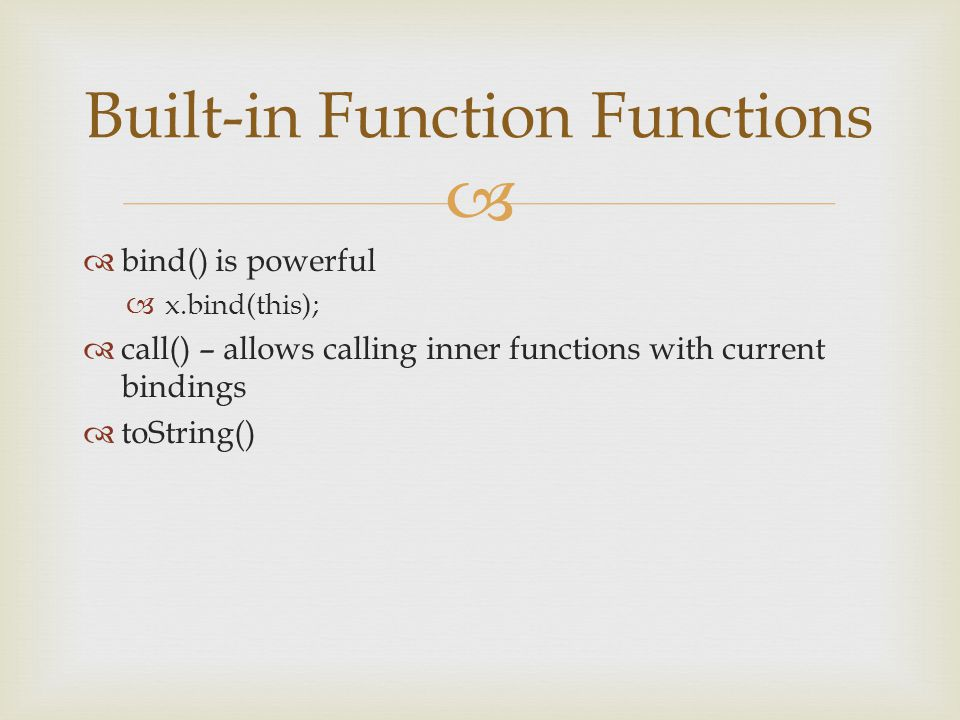   bind() is powerful  x.bind(this);  call() – allows calling inner functions with current bindings  toString() Built-in Function Functions