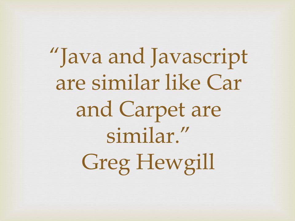 Java and Javascript are similar like Car and Carpet are similar. Greg Hewgill