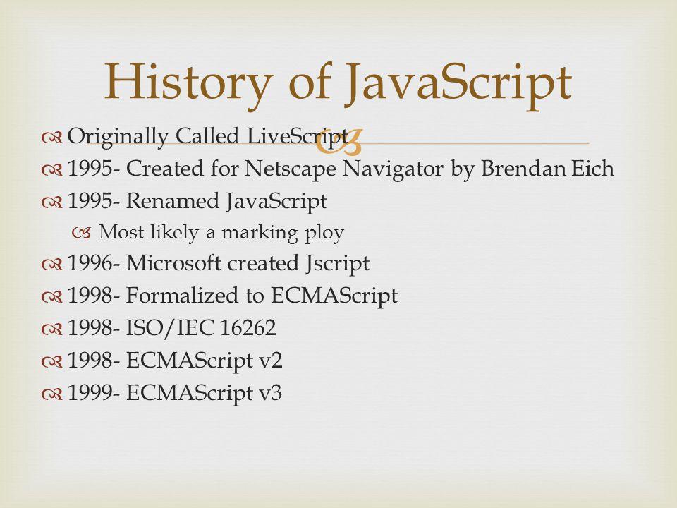   1999-2009 – ECMAScript v4 (Abandoned)  2008- Google's V8 Engine  2009- Node.js created  2009- ECMAScript v5  2010- Test262 created  2011- ISO/IEC 16262:2011  2011- ECMAScript v5.1 History of JavaScript
