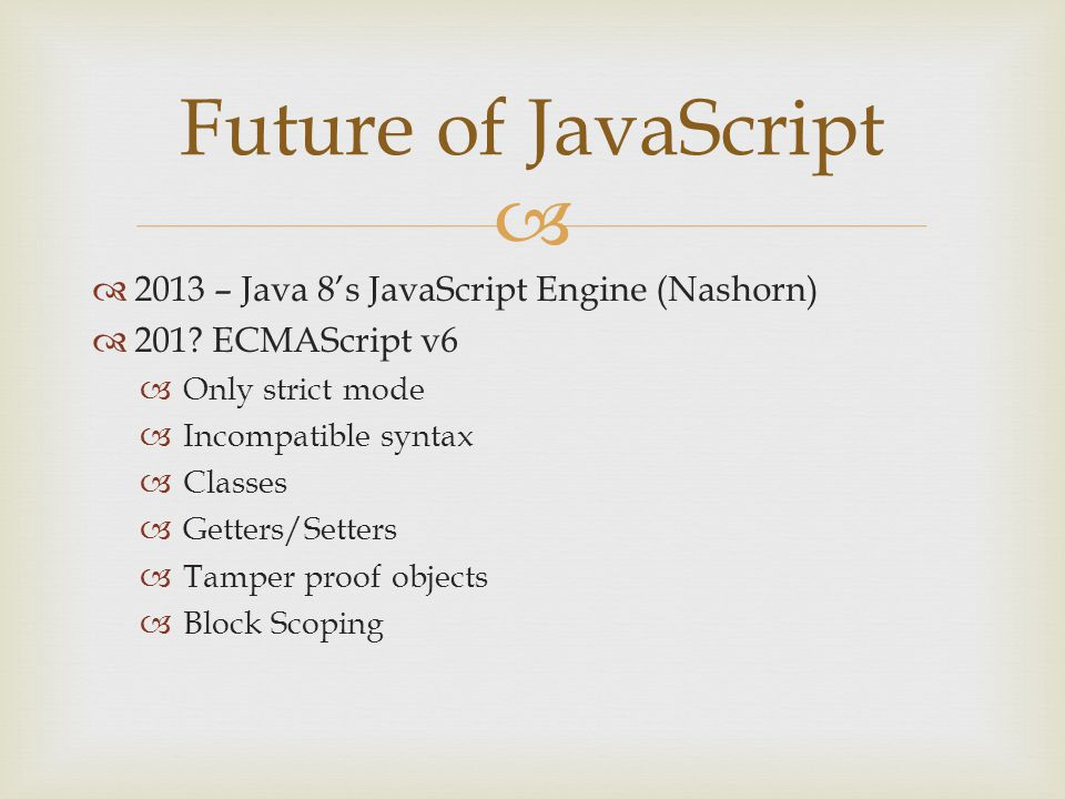   2013 – Java 8's JavaScript Engine (Nashorn)  201? ECMAScript v6  Only strict mode  Incompatible syntax  Classes  Getters/Setters  Tamper pro