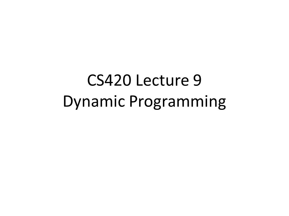 CS420 Lecture 9 Dynamic Programming
