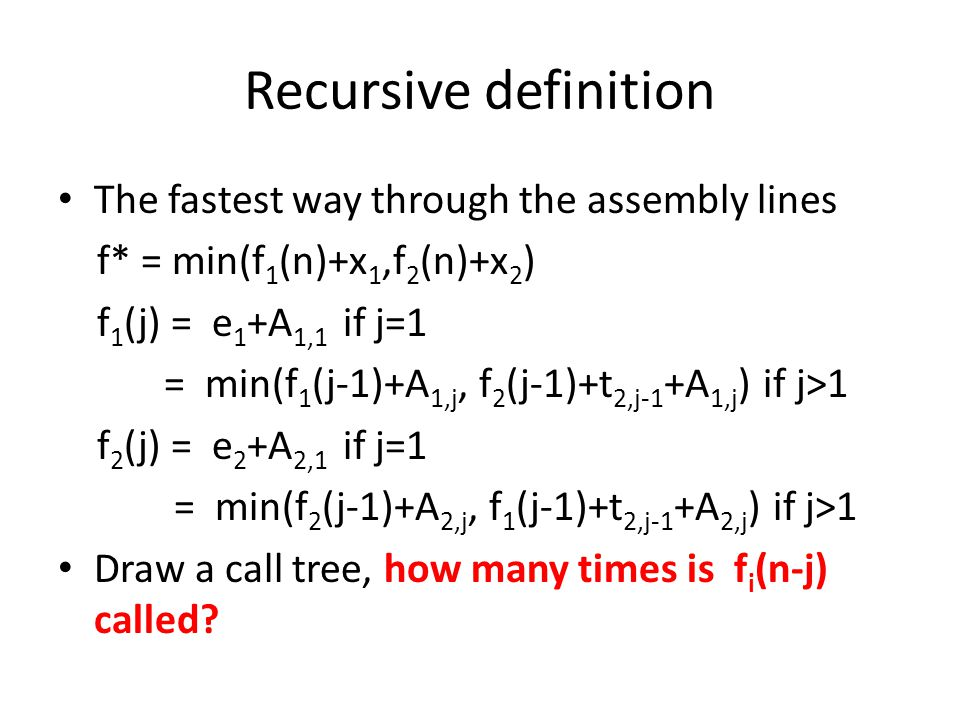 Recursive definition The fastest way through the assembly lines f* = min(f 1 (n)+x 1,f 2 (n)+x 2 ) f 1 (j) = e 1 +A 1,1 if j=1 = min(f 1 (j-1)+A 1,j, f 2 (j-1)+t 2,j-1 +A 1,j ) if j>1 f 2 (j) = e 2 +A 2,1 if j=1 = min(f 2 (j-1)+A 2,j, f 1 (j-1)+t 2,j-1 +A 2,j ) if j>1 Draw a call tree, how many times is f i (n-j) called