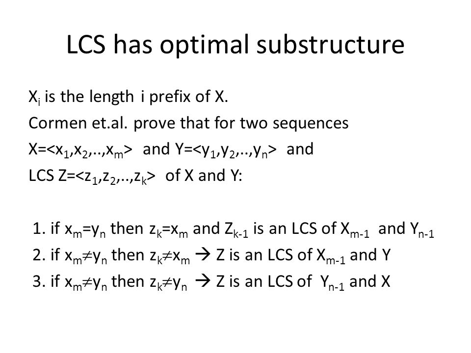 LCS has optimal substructure X i is the length i prefix of X.