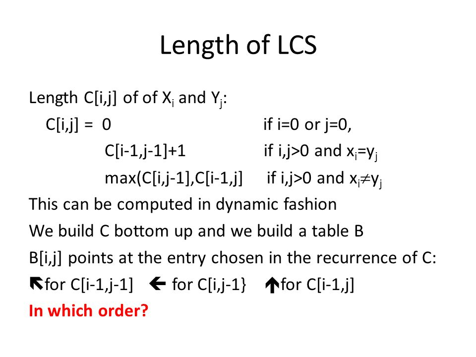 Length of LCS Length C[i,j] of of X i and Y j : C[i,j] = 0 if i=0 or j=0, C[i-1,j-1]+1 if i,j>0 and x i =y j max(C[i,j-1],C[i-1,j] if i,j>0 and x i  y j This can be computed in dynamic fashion We build C bottom up and we build a table B B[i,j] points at the entry chosen in the recurrence of C:  for C[i-1,j-1]  for C[i,j-1}  for C[i-1,j] In which order