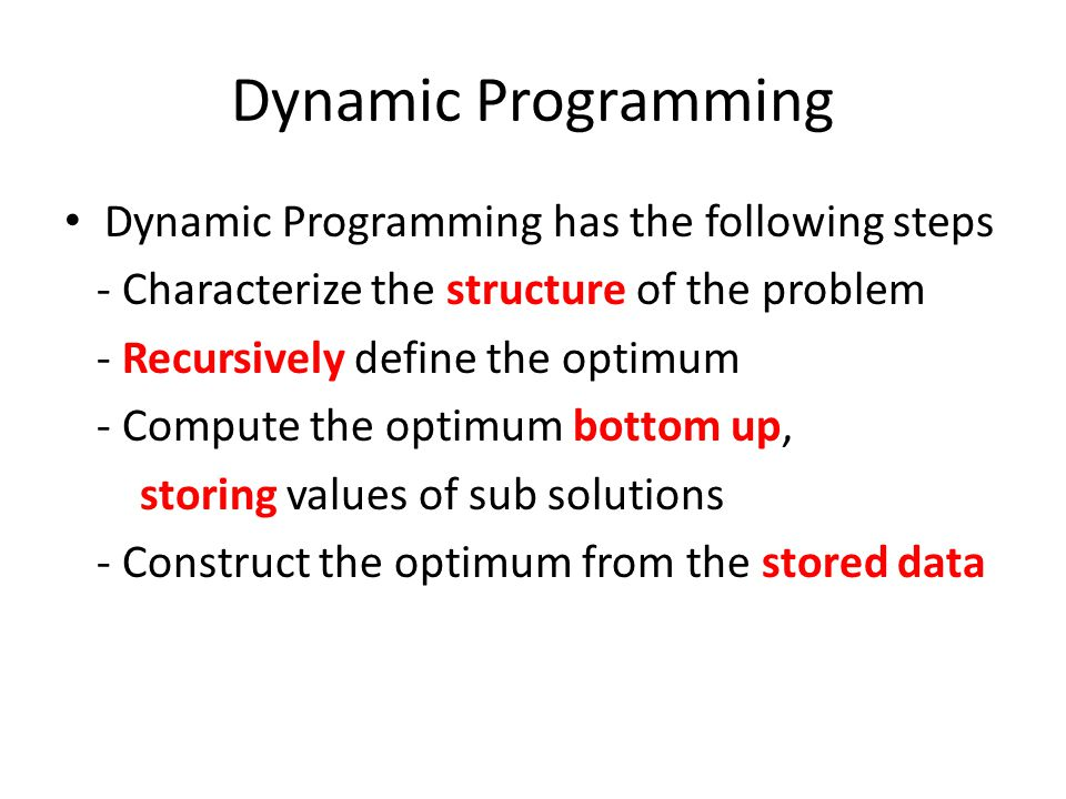 Dynamic Programming Dynamic Programming has the following steps - Characterize the structure of the problem - Recursively define the optimum - Compute the optimum bottom up, storing values of sub solutions - Construct the optimum from the stored data