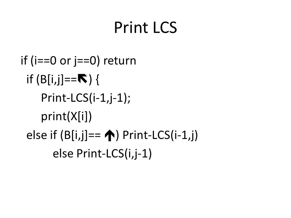 Print LCS if (i==0 or j==0) return if (B[i,j]==  ) { Print-LCS(i-1,j-1); print(X[i]) else if (B[i,j]==  ) Print-LCS(i-1,j) else Print-LCS(i,j-1)