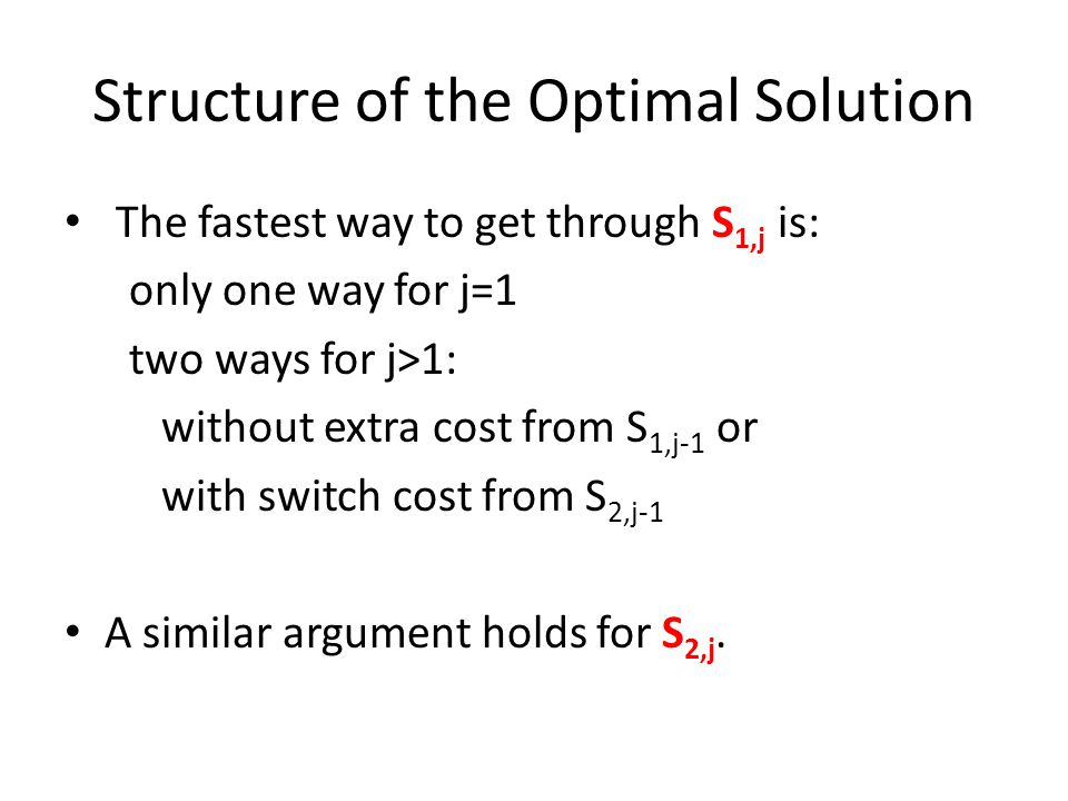 Structure of the Optimal Solution The fastest way to get through S 1,j is: only one way for j=1 two ways for j>1: without extra cost from S 1,j-1 or with switch cost from S 2,j-1 A similar argument holds for S 2,j.