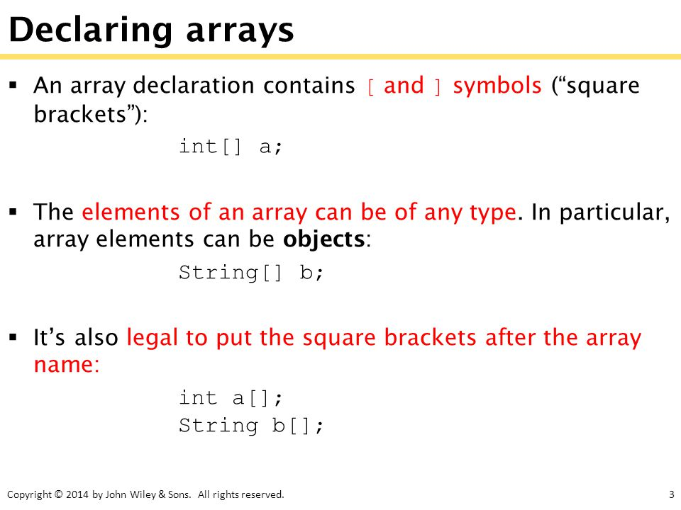 "Copyright © 2014 by John Wiley & Sons. All rights reserved.3 Declaring arrays  An array declaration contains [ and ] symbols (""square brackets""): int"