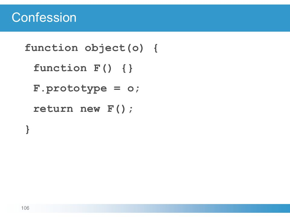 Confession function object(o) { function F() {} F.prototype = o; return new F(); } 106