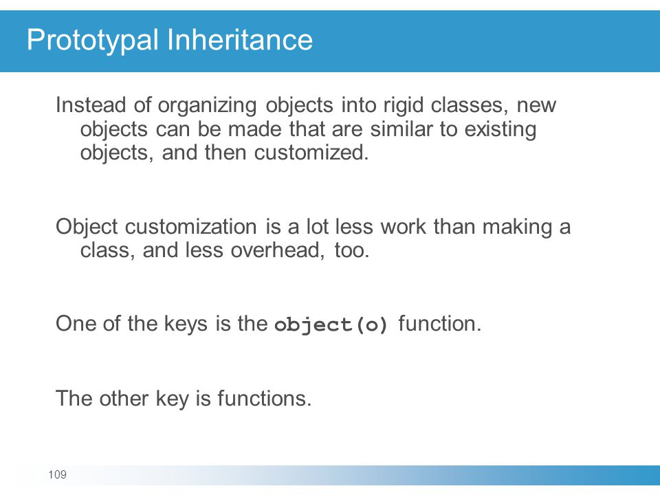 Prototypal Inheritance Instead of organizing objects into rigid classes, new objects can be made that are similar to existing objects, and then customized.