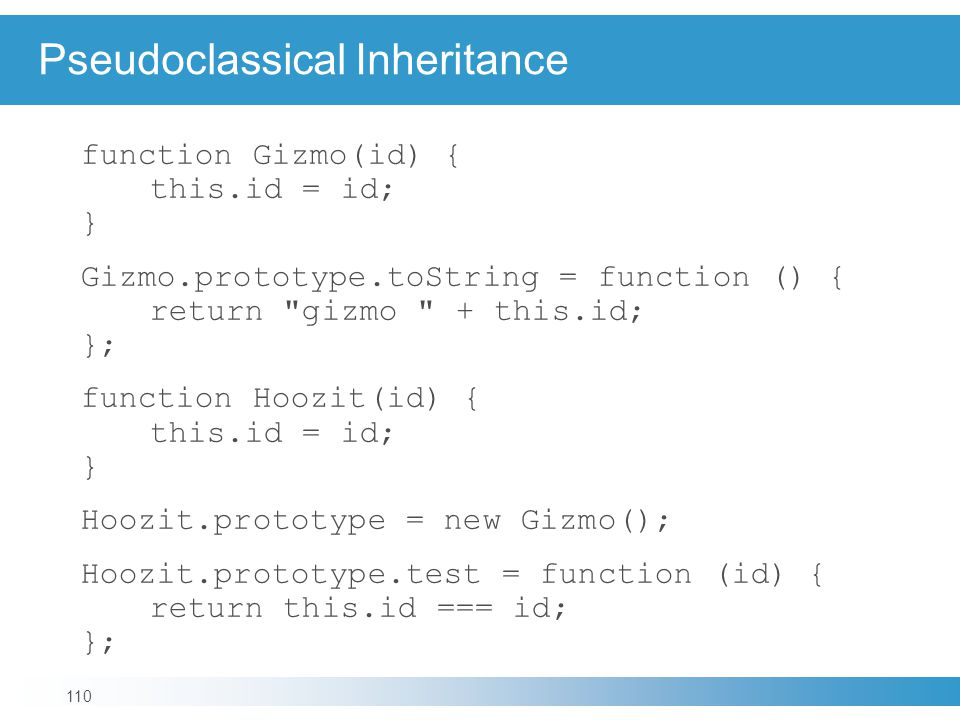 Pseudoclassical Inheritance function Gizmo(id) { this.id = id; } Gizmo.prototype.toString = function () { return gizmo + this.id; }; function Hoozit(id) { this.id = id; } Hoozit.prototype = new Gizmo(); Hoozit.prototype.test = function (id) { return this.id === id; }; 110