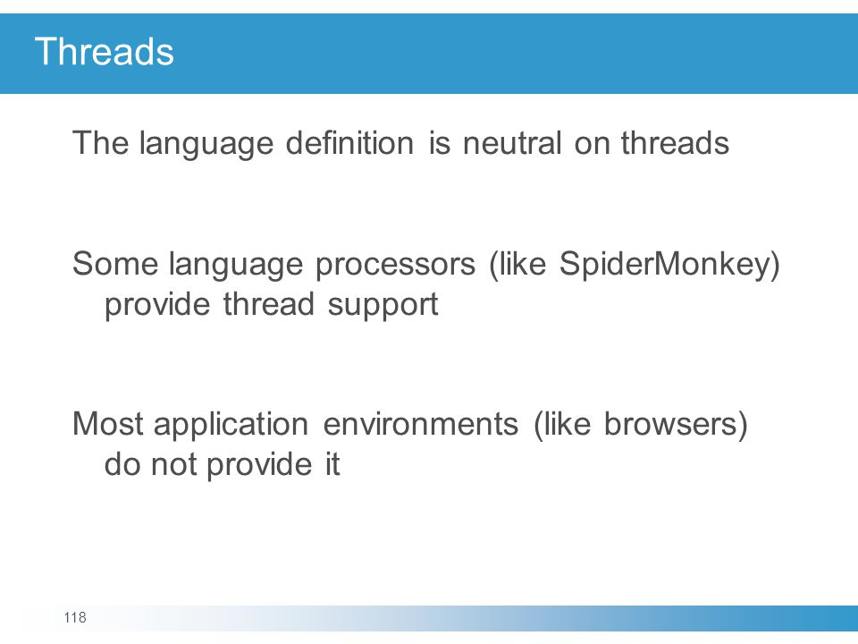 Threads The language definition is neutral on threads Some language processors (like SpiderMonkey) provide thread support Most application environments (like browsers) do not provide it 118