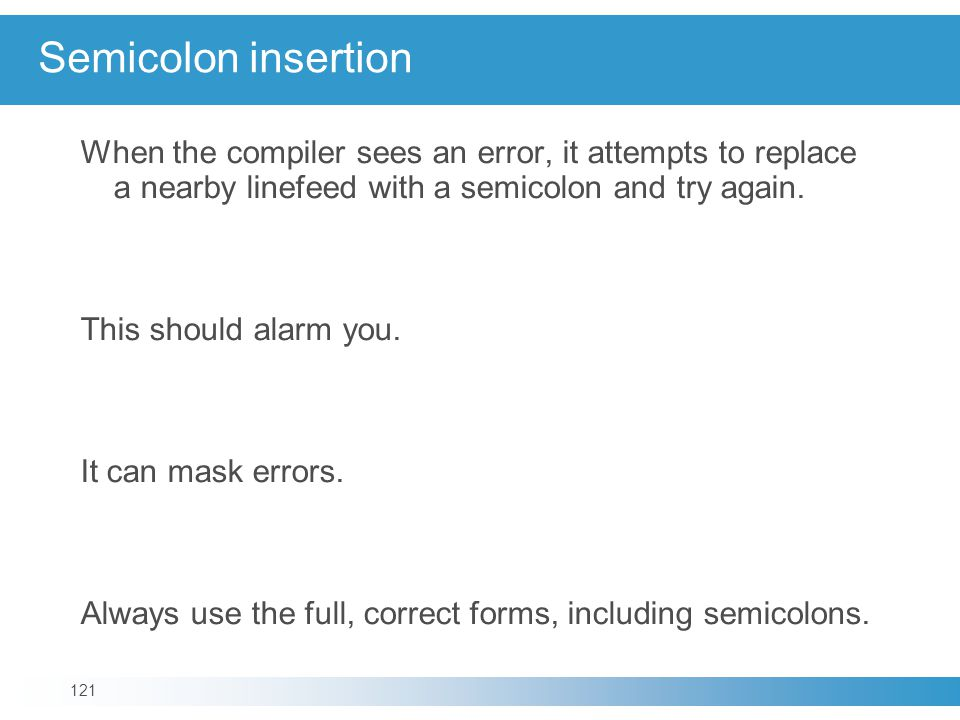 Semicolon insertion When the compiler sees an error, it attempts to replace a nearby linefeed with a semicolon and try again.