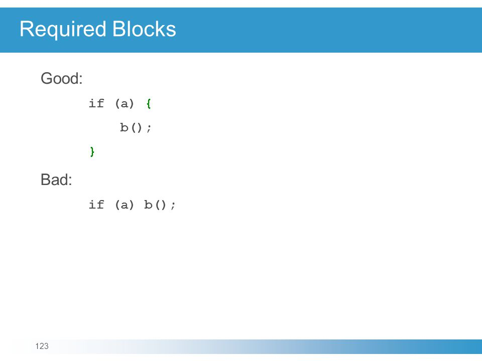 Required Blocks Good: if (a) { b(); } Bad: if (a) b(); 123