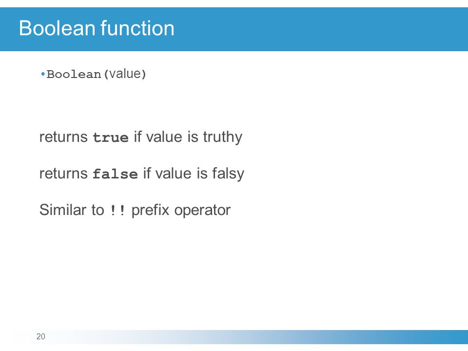 Boolean function Boolean( value ) returns true if value is truthy returns false if value is falsy Similar to !.