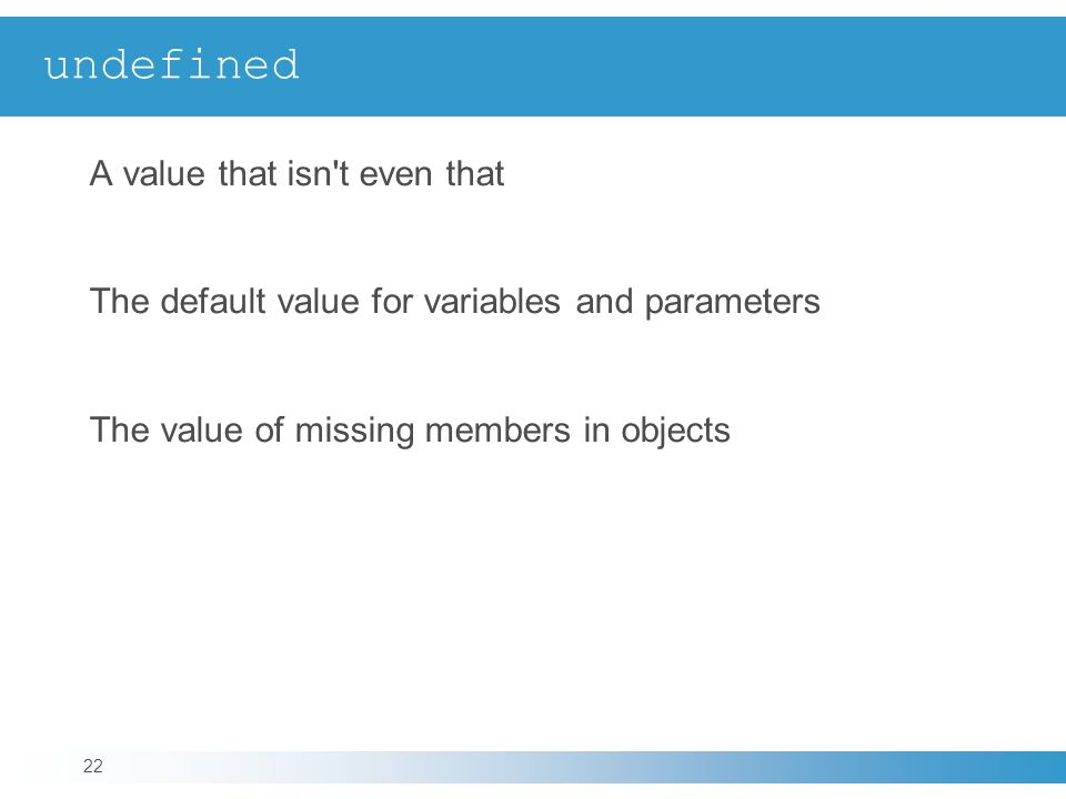 undefined A value that isn t even that The default value for variables and parameters The value of missing members in objects 22