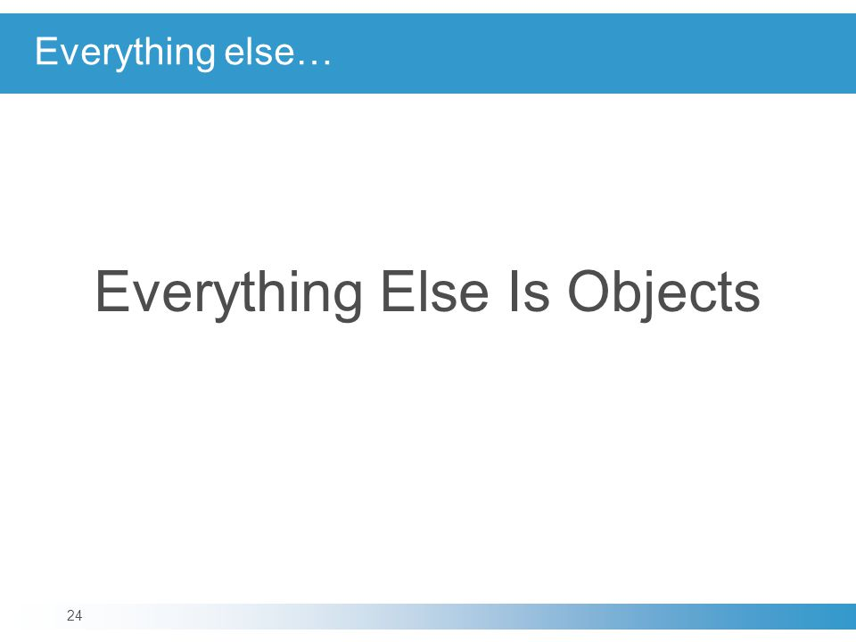 Everything Else Is Objects 24 Everything else…