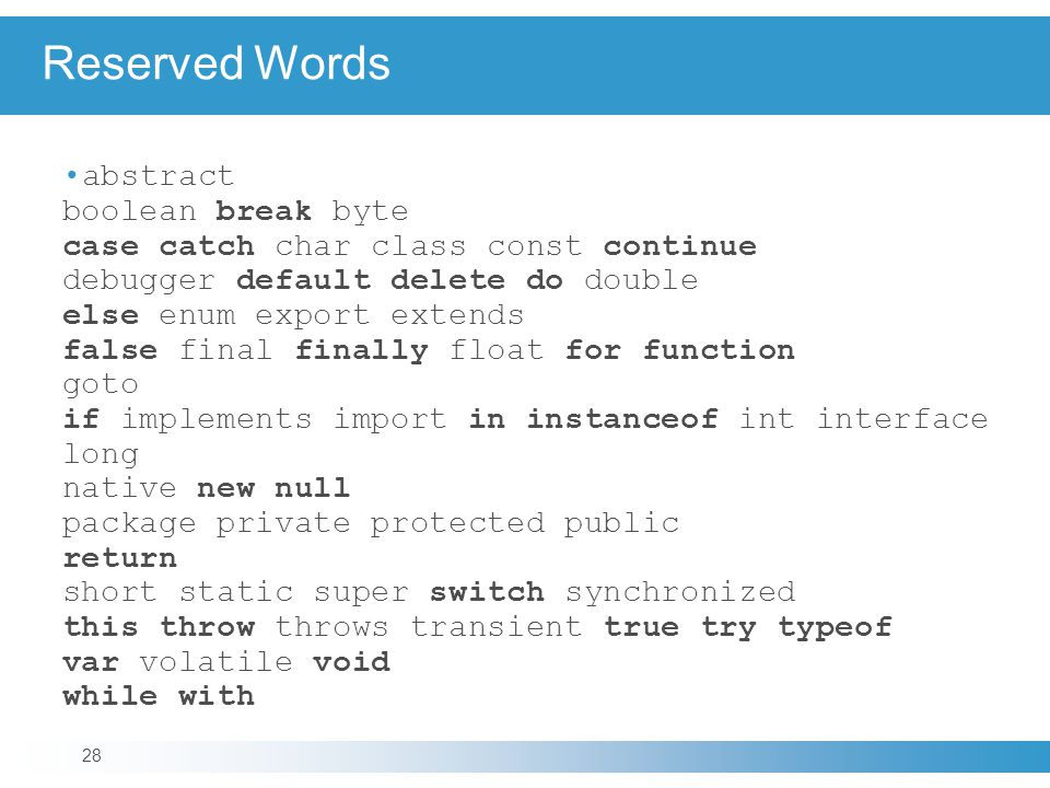 Reserved Words abstract boolean break byte case catch char class const continue debugger default delete do double else enum export extends false final finally float for function goto if implements import in instanceof int interface long native new null package private protected public return short static super switch synchronized this throw throws transient true try typeof var volatile void while with 28