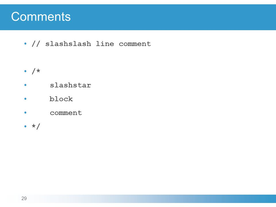 Comments // slashslash line comment /* slashstar block comment */ 29