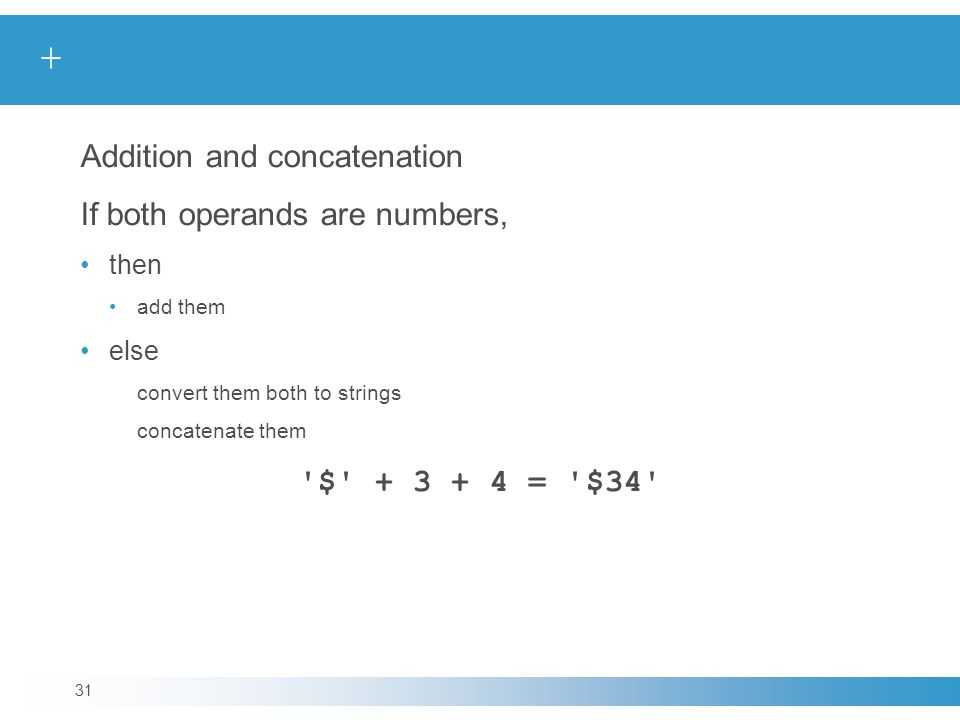 + Addition and concatenation If both operands are numbers, then add them else convert them both to strings concatenate them $ + 3 + 4 = $34 31
