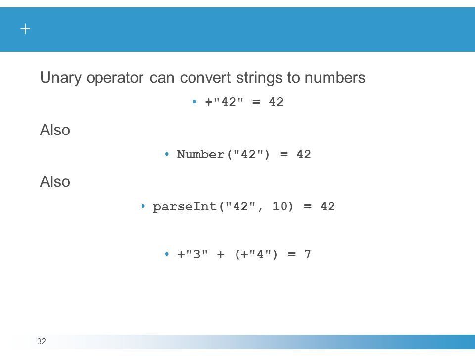 + Unary operator can convert strings to numbers + 42 = 42 Also Number( 42 ) = 42 Also parseInt( 42 , 10) = 42 + 3 + (+ 4 ) = 7 32