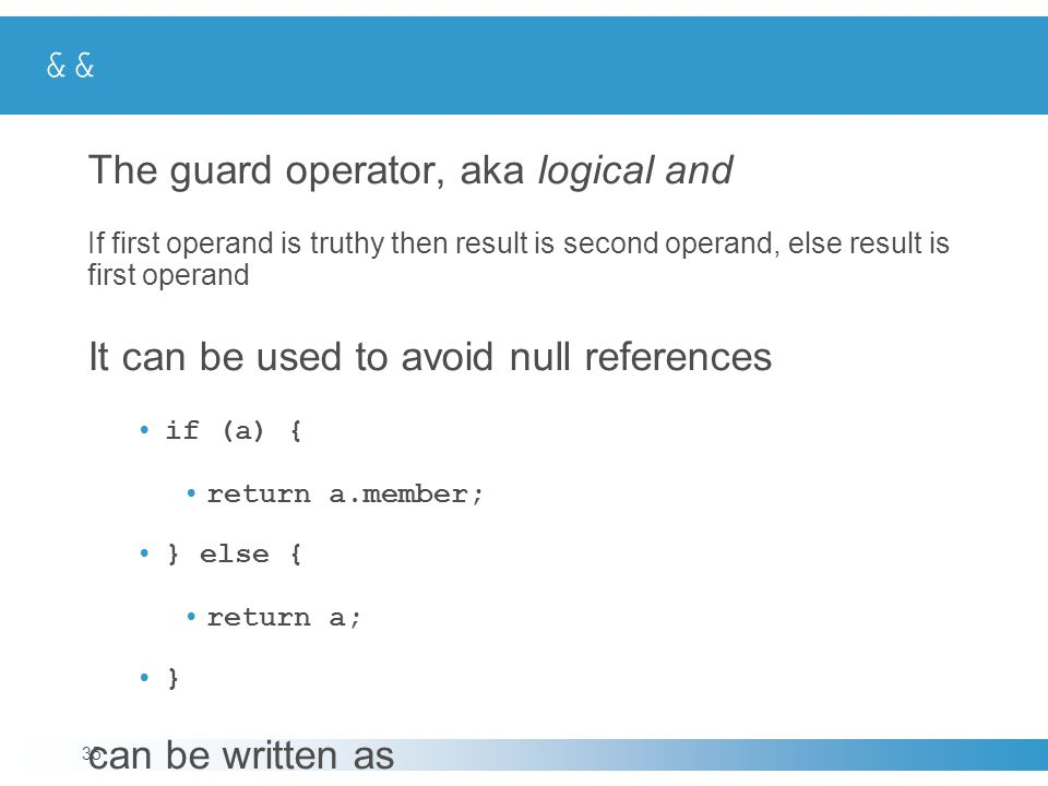 && The guard operator, aka logical and If first operand is truthy then result is second operand, else result is first operand It can be used to avoid null references if (a) { return a.member; } else { return a; } can be written as return a && a.member; 35