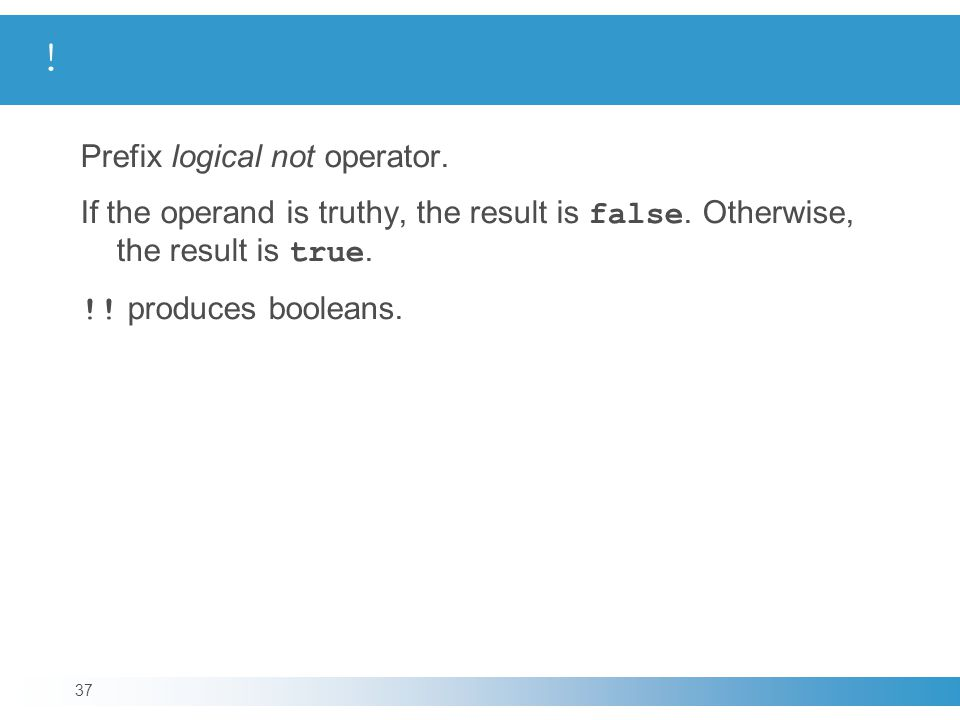 Prefix logical not operator. If the operand is truthy, the result is false.