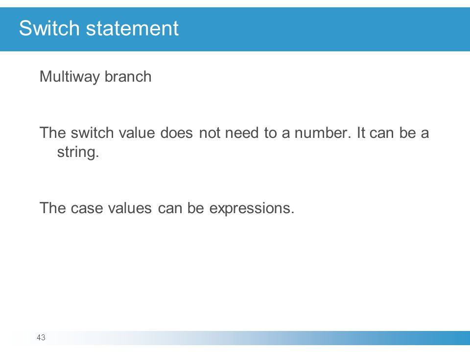 Switch statement Multiway branch The switch value does not need to a number.