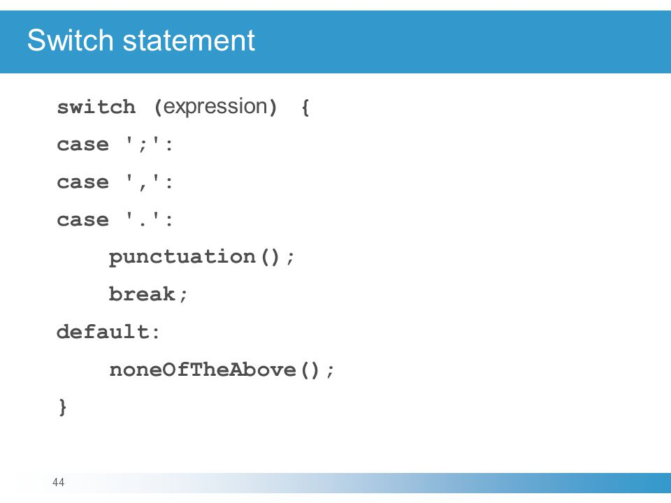 Switch statement switch ( expression ) { case ; : case , : case . : punctuation(); break; default: noneOfTheAbove(); } 44