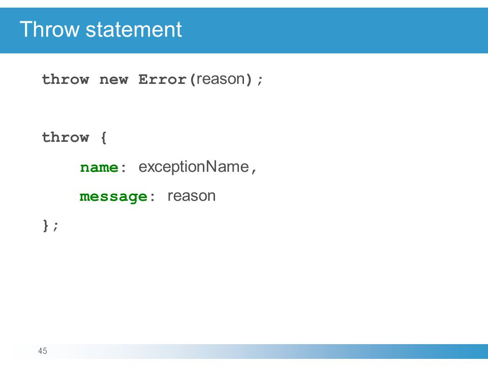 Throw statement throw new Error( reason ); throw { name: exceptionName, message: reason }; 45